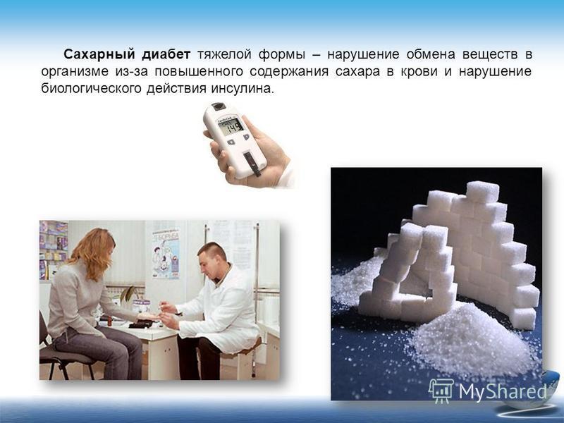 Сахарный диабет тяжелой формы – нарушение обмена веществ в организме из-за повышенного содержания сахара в крови и нарушение биологического действия инсулина.