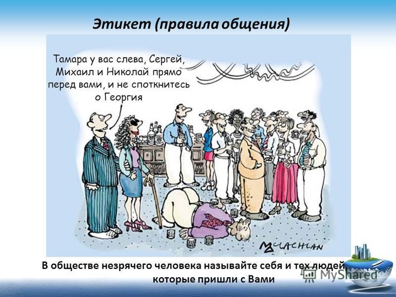 В обществе незрячего человека называйте себя и тех людей, которые пришли с Вами Этикет (правила общения)
