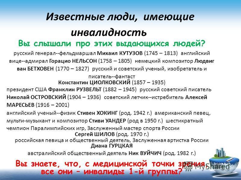 Известные люди, имеющие инвалидность Вы слышали про этих выдающихся людей? русский генерал-фельдмаршал Михаил КУТУЗОВ (1745 – 1813) английский вице-адмирал Горацио НЕЛЬСОН (1758 – 1805) немецкий композитор Людвиг ван БЕТХОВЕН (1770 – 1827) русский