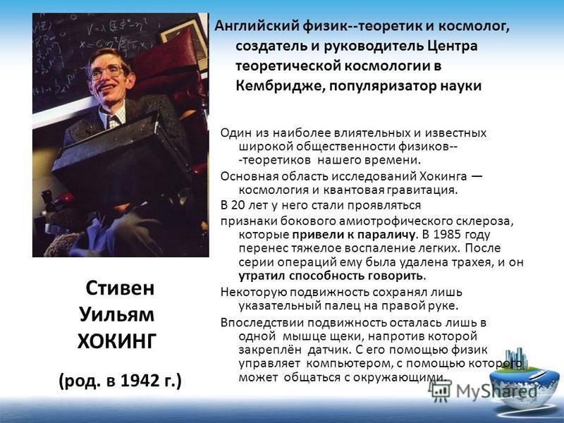Один из наиболее влиятельных и известных широкой общественности физиков- теоретиков нашего времени. Основная область исследований Хокинга космология и квантовая гравитация. В 20 лет у него стали проявляться признаки бокового амиотрофического склероз