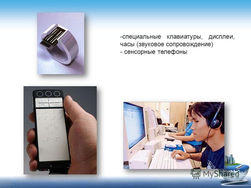 -специальные клавиатуры, дисплеи, часы (звуковое сопровождение) - сенсорные телефоны
