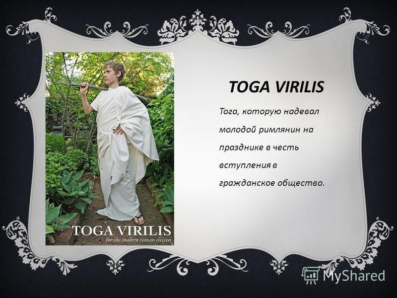 TOGA VIRILIS Тога, которую надевал молодой римлянин на празднике в честь вступления в гражданское общество.