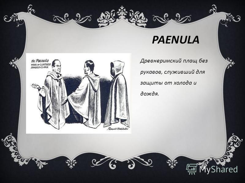 PAENULA Древнеримский плащ без рукавов, служивший для защиты от холода и дождя.