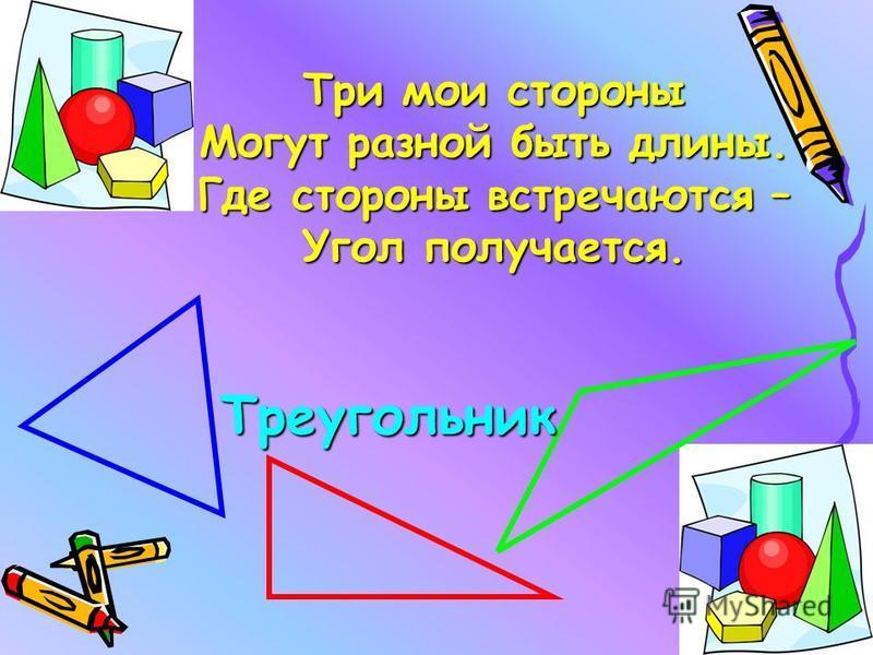 Три мои стороны Могут разной быть длины. Где стороны встречаются – Угол получается. Треугольник