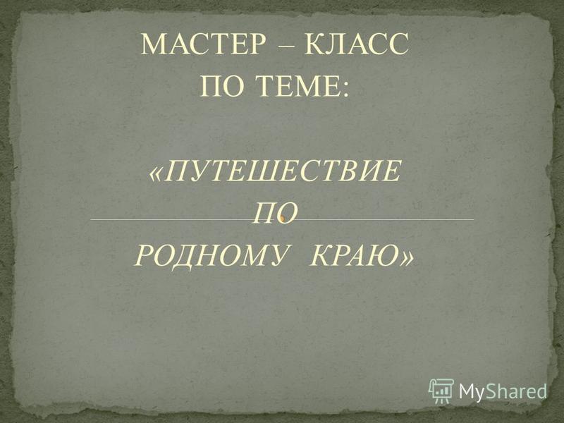 МАСТЕР – КЛАСС ПО ТЕМЕ: «ПУТЕШЕСТВИЕ ПО РОДНОМУ КРАЮ»