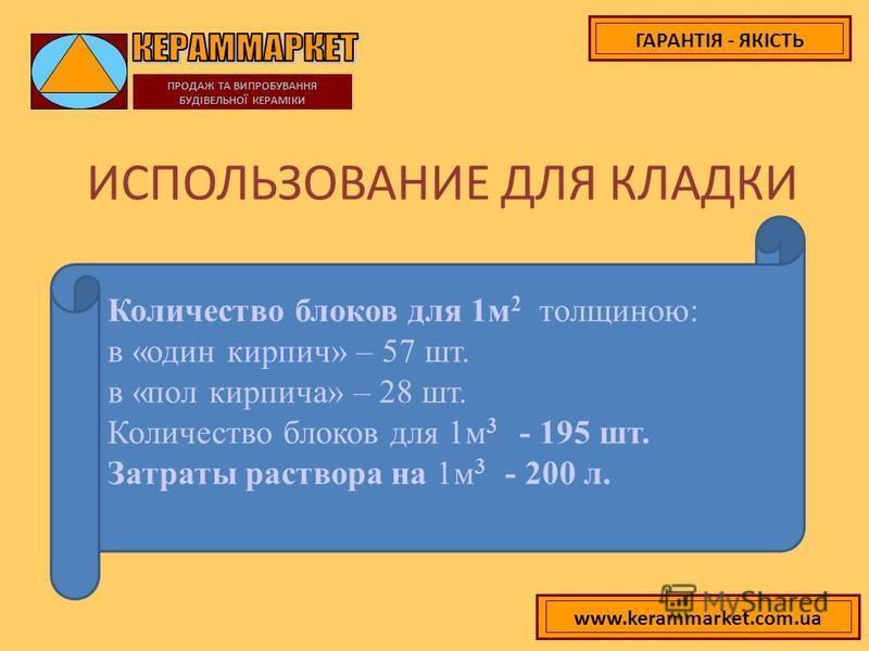 ГАРАНТІЯ - ЯКІСТЬ ИСПОЛЬЗОВАНИЕ ДЛЯ КЛАДКИ ПРОДАЖ ТА ВИПРОБУВАННЯ БУДІВЕЛЬНОЇ КЕРАМІКИ Количество блоков для 1 м 2 толщиною: в «один кирпич» – 57 шт. в «пол кирпича» – 28 шт. Количество блоков для 1 м 3 - 195 шт. Затраты раствора на 1 м 3 - 200 л. ww