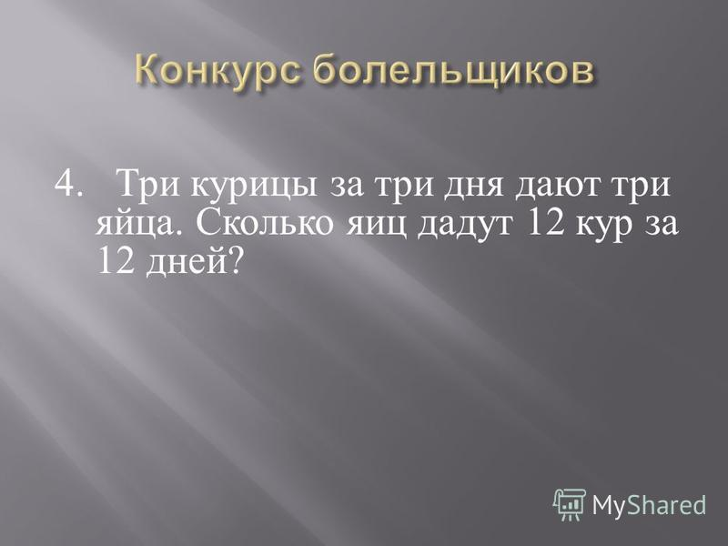 4. Три курицы за три дня дают три яйца. Сколько яиц дадут 12 кур за 12 дней ?