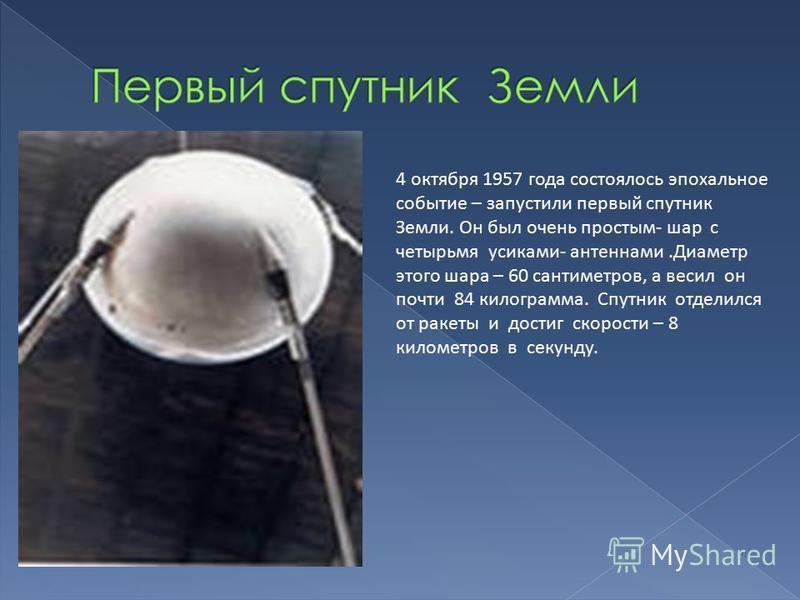 4 октября 1957 года состоялось эпохальное событие – запустили первый спутник Земли. Он был очень простым- шар с четырьмя усиками- антеннами.Диаметр этого шара – 60 сантиметров, а весил он почти 84 килограмма. Спутник отделился от ракеты и достиг скор