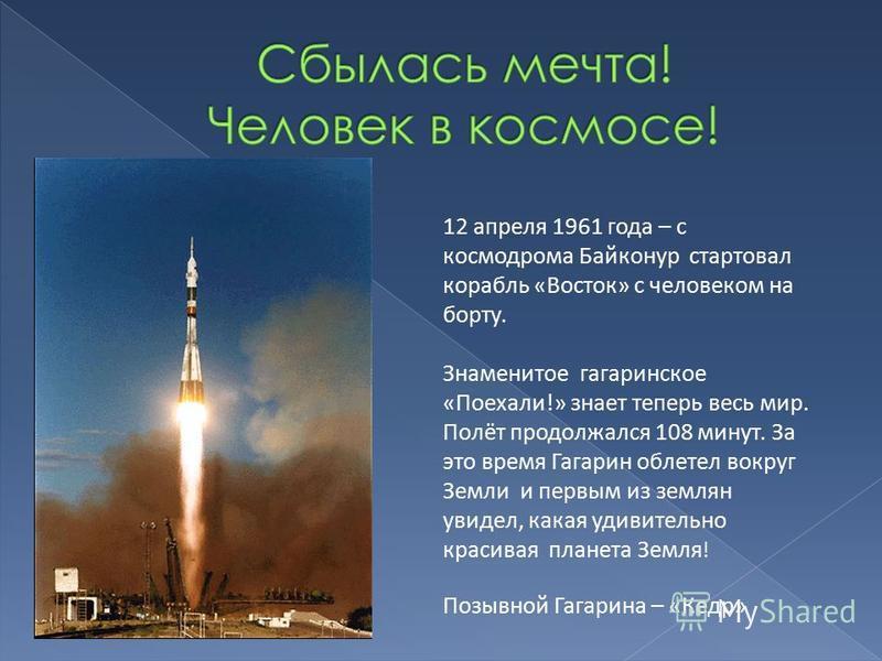 12 апреля 1961 года – с космодрома Байконур стартовал корабль «Восток» с человеком на борту. Знаменитое гагаринское «Поехали!» знает теперь весь мир. Полёт продолжался 108 минут. За это время Гагарин облетел вокруг Земли и первым из землян увидел, ка