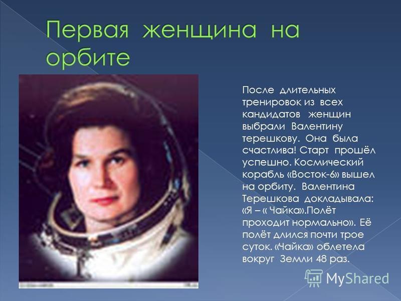 После длительных тренировок из всех кандидатов женщин выбрали Валентину терешкову. Она была счастлива! Старт прошёл успешно. Космический корабль «Восток-6» вышел на орбиту. Валентина Терешкова докладывала: «Я – « Чайка».Полёт проходит нормально». Её