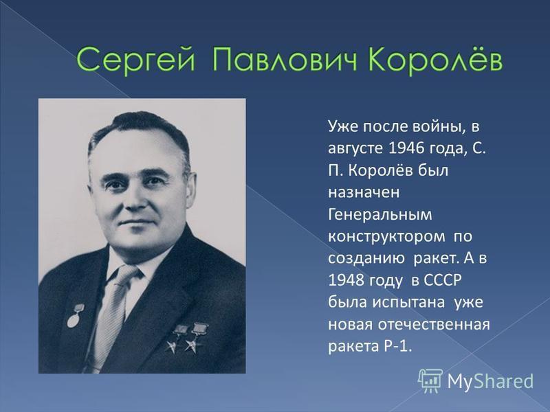 Уже после войны, в августе 1946 года, С. П. Королёв был назначен Генеральным конструктором по созданию ракет. А в 1948 году в СССР была испытана уже новая отечественная ракета Р-1.