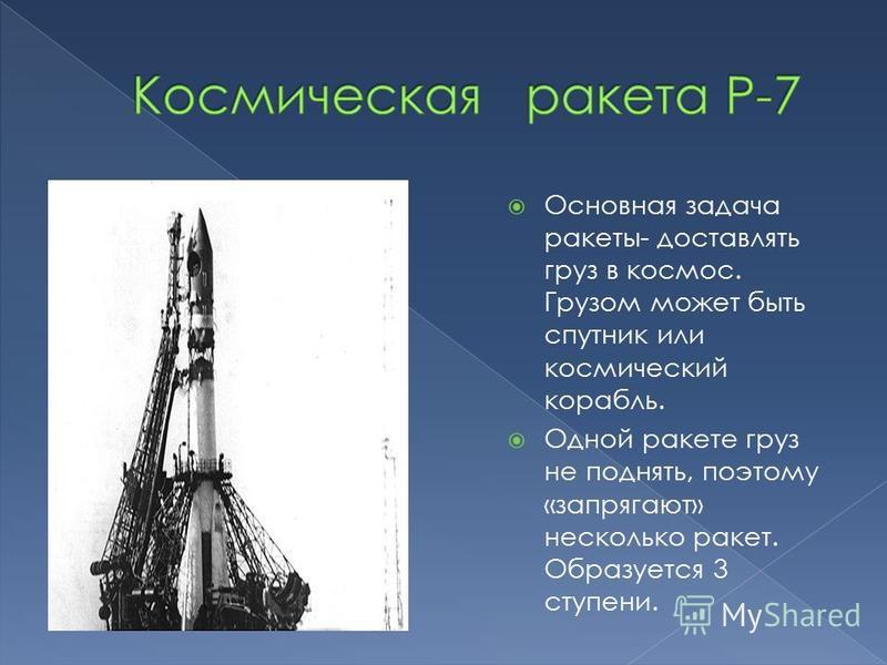 Основная задача ракеты- доставлять груз в космос. Грузом может быть спутник или космический корабль. Одной ракете груз не поднять, поэтому «запрягают» несколько ракет. Образуется 3 ступени.