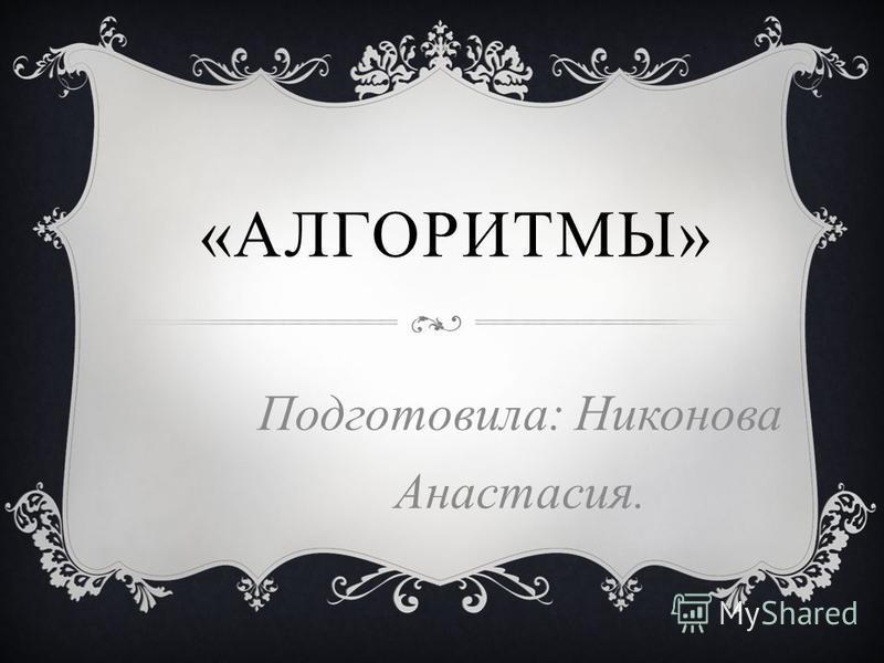 «АЛГОРИТМЫ» Подготовила: Никонова Анастасия.
