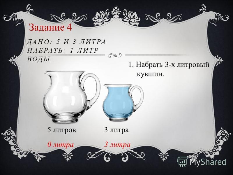 Задание 4 ДАНО: 5 И 3 ЛИТРА НАБРАТЬ: 1 ЛИТР ВОДЫ. 5 литров 3 литра 0 литра 3 литра 1. Набрать 3-х литровый кувшин.