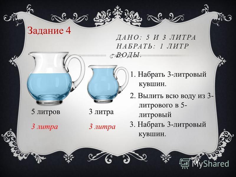 Задание 4 ДАНО: 5 И 3 ЛИТРА НАБРАТЬ: 1 ЛИТР ВОДЫ. 5 литров 3 литра 1. Набрать 3-литровый кувшин. 2. Вылить всю воду из 3- литрового в 5- литровый 3. Набрать 3-литровый кувшин.