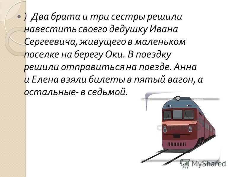 ) Два брата и три сестры решили навестить своего дедушку Ивана Сергеевича, живущего в маленьком поселке на берегу Оки. В поездку решили отправиться на поезде. Анна и Елена взяли билеты в пятый вагон, а остальные - в седьмой.