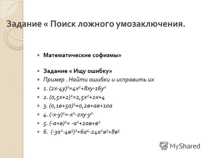 Задание « Поиск ложного умозаключения. Математические софизмы » Задание « Ищу ошибку » Пример. Найти ошибки и исправить их 1. (2 х -4 у ) 2 =4 х 2 +8 ху -16 у 2 2. (0,5 х +2) 2 =2,5 х 2 +2 х +4 3. (0,1 в +5 а ) 2 =0,2 в + ав +10 а 4. (- х - у ) 2 =-