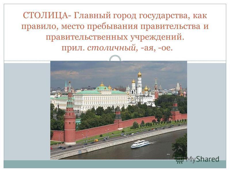 СТОЛИЦА- Главный город государства, как правило, место пребывания правительства и правительственных учреждений. прил. столичный, -ая, -ое.
