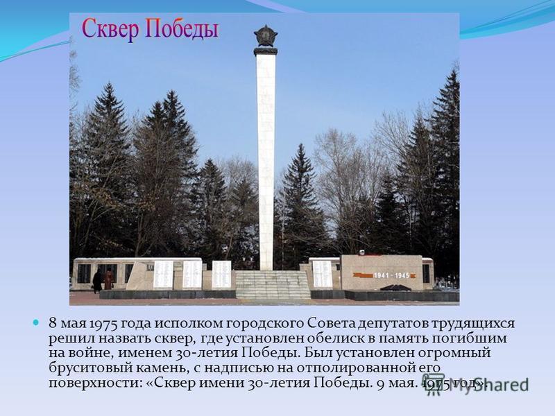 8 мая 1975 года исполком городского Совета депутатов трудящихся решил назвать сквер, где установлен обелиск в память погибшим на войне, именем 30-летия Победы. Был установлен огромный бруситовый камень, с надписью на отполированной его поверхности: «