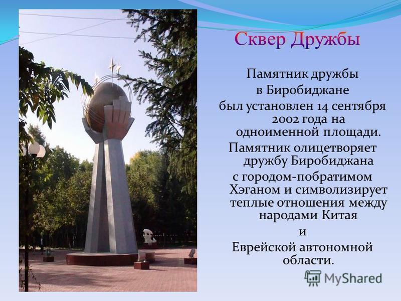 Памятник дружбы в Биробиджане был установлен 14 сентября 2002 года на одноименной площади. Памятник олицетворяет дружбу Биробиджана с городом-побратимом Хэганом и символизирует теплые отношения между народами Китая и Еврейской автономной области.