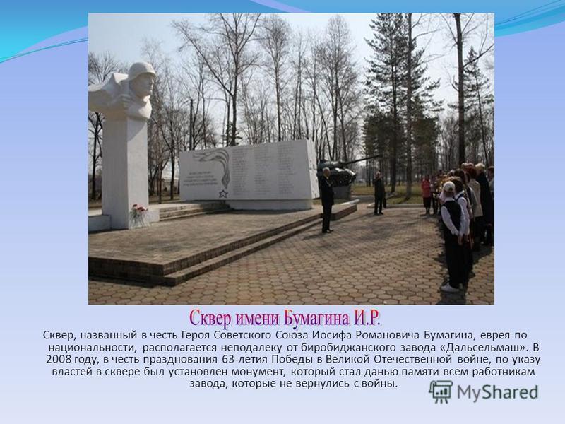 Сквер, названный в честь Героя Советского Союза Иосифа Романовича Бумагина, еврея по национальности, располагается неподалеку от биробиджанского завода «Дальсельмаш». В 2008 году, в честь празднования 63-летия Победы в Великой Отечественной войне, по