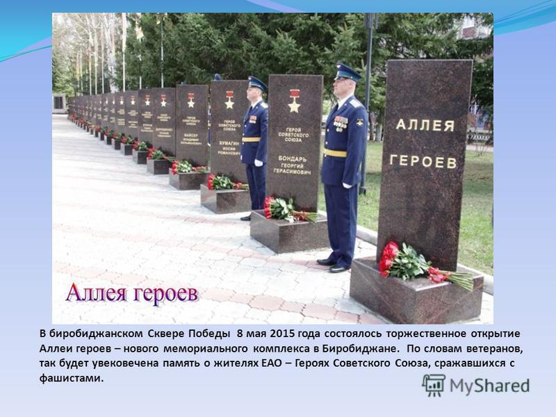 В биробиджанском Сквере Победы 8 мая 2015 года состоялось торжественное открытие Аллеи героев – нового мемориального комплекса в Биробиджане. По словам ветеранов, так будет увековечена память о жителях ЕАО – Героях Советского Союза, сражавшихся с фаш