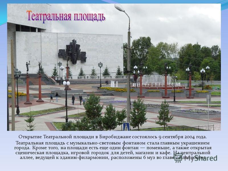 Открытие Театральной площади в Биробиджане состоялось 9 сентября 2004 года. Театральная площадь с музыкально-световым фонтаном стала главным украшением города. Кроме того, на площади есть еще один фонтан поменьше, а также открытая сценическая площадк