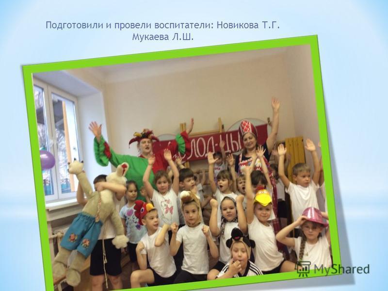 Подготовили и провели воспитатели: Новикова Т.Г. Мукаева Л.Ш.