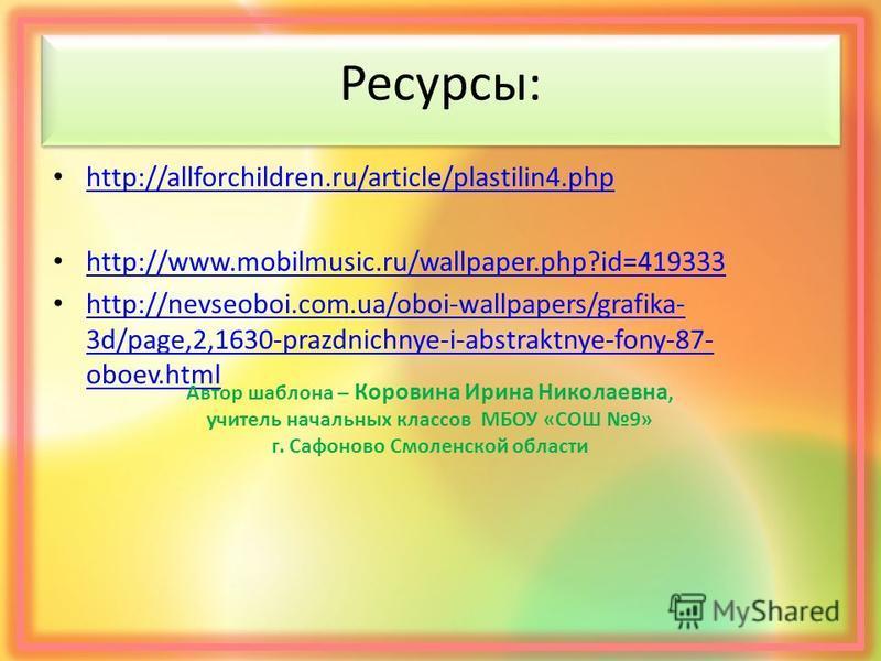 Ресурсы: http://allforchildren.ru/article/plastilin4. php http://www.mobilmusic.ru/wallpaper.php?id=419333 http://nevseoboi.com.ua/oboi-wallpapers/grafika- 3d/page,2,1630-prazdnichnye-i-abstraktnye-fony-87- oboev.html http://nevseoboi.com.ua/oboi-wal