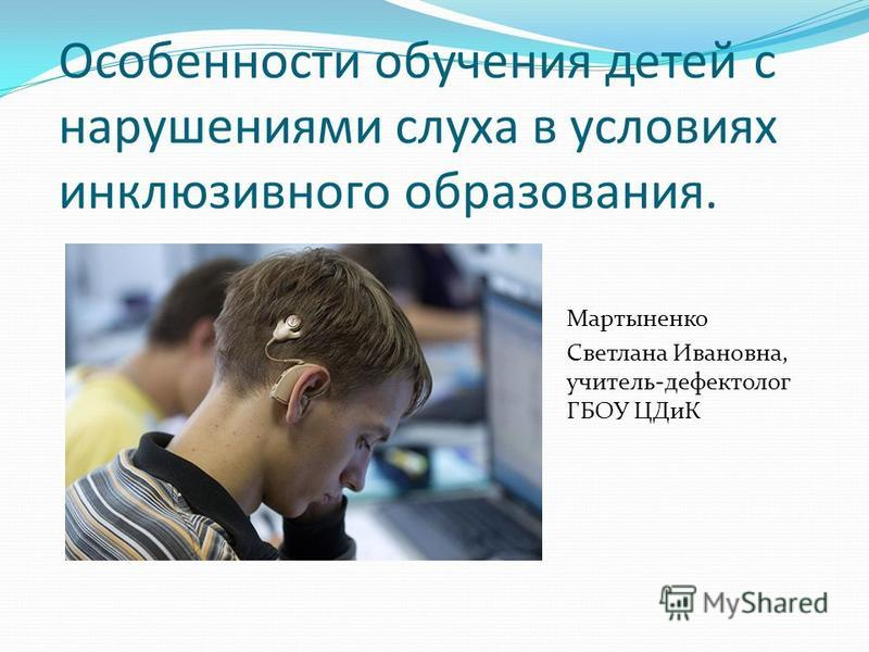 Особенности обучения детей с нарушениями слуха в условиях инклюзивного образования. Мартыненко Светлана Ивановна, учитель-дефектолог ГБОУ ЦДиК