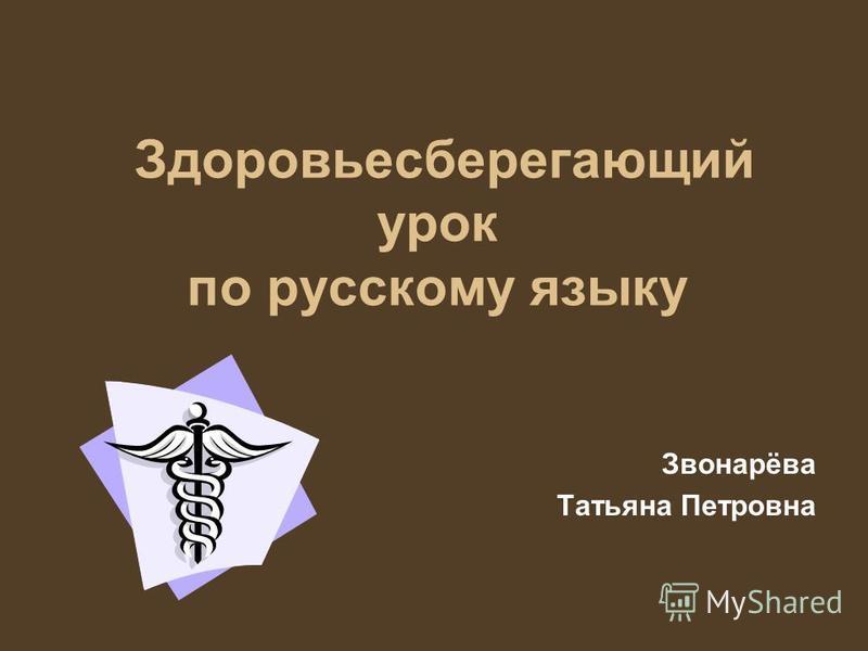 Здоровьесберегающий урок по русскому языку Звонарёва Татьяна Петровна