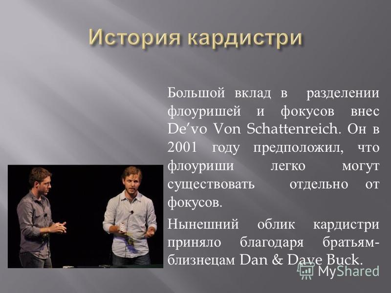 Большой вклад в разделении флоуришей и фокусов внес Devo Von Schattenreich. Он в 2001 году предположил, что флоуриши легко могут существовать отдельно от фокусов. Нынешний облик кардистри приняло благодаря братьям - близнецам Dan & Dave Buck.