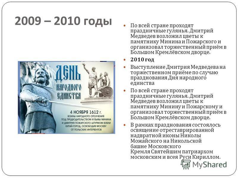 2007 – 2008 года Происходит популяризация праздника. Владимир Хотиненко снял исторический фильм «1612». Только в одной Москве было проведено 39 мероприятий. Владимир Путин традиционно возложил цветы к памятнику Минина и Пожарского и традиционно вручи