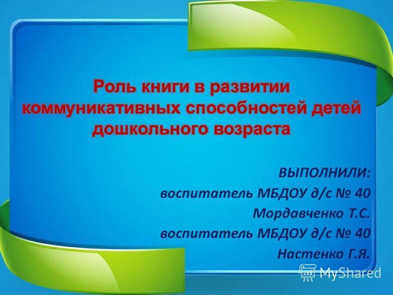 ВЫПОЛНИЛИ: воспитатель МБДОУ д/с 40 Мордавченко Т.С. воспитатель МБДОУ д/с 40 Настенко Г.Я.
