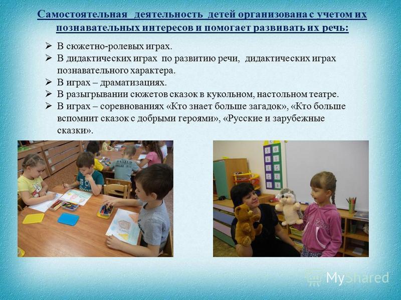 Самостоятельная деятельность детей организована с учетом их познавательных интересов и помогает развивать их речь: В сюжетно-ролевых играх. В дидактических играх по развитию речи, дидактических играх познавательного характера. В играх – драматизациях