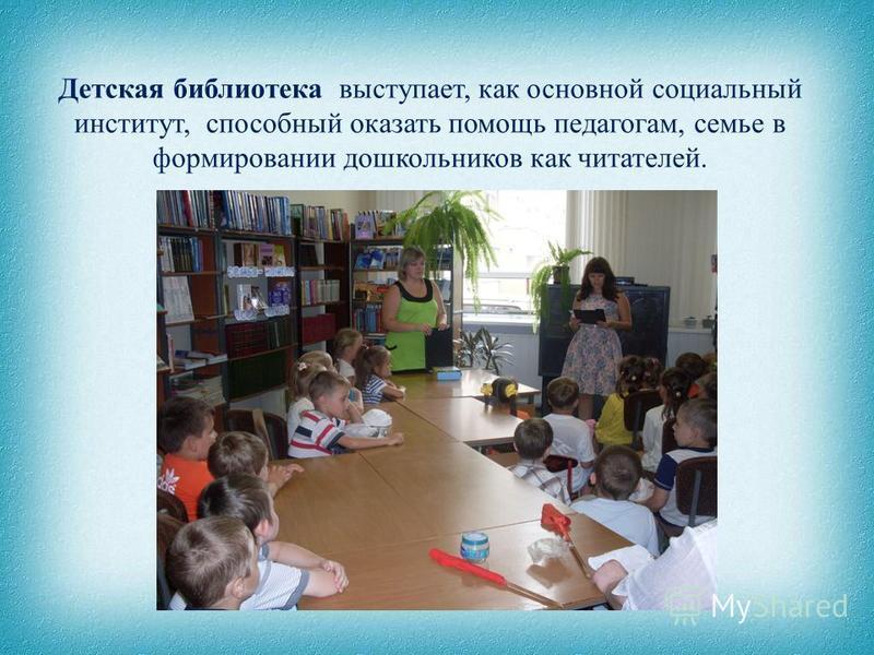 Детская библиотека выступает, как основной социальный институт, способный оказать помощь педагогам, семье в формировании дошкольников как читателей.