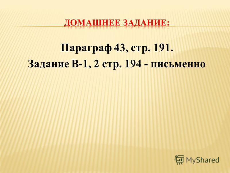 Параграф 43, стр. 191. Задание В-1, 2 стр. 194 - письменно