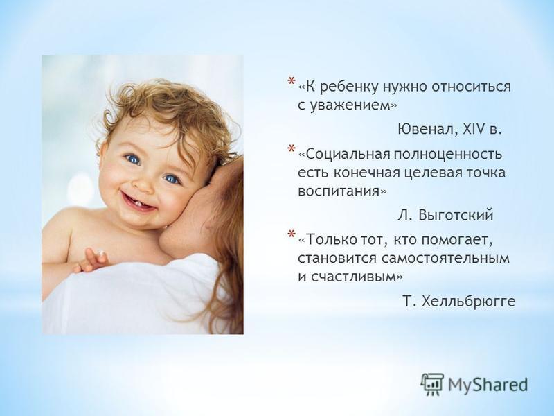 * «К ребенку нужно относиться с уважением» Ювенал, XIV в. * «Социальная полноценность есть конечная целевая точка воспитания» Л. Выготский * «Только тот, кто помогает, становится самостоятельным и счастливым» Т. Хелльбрюгге