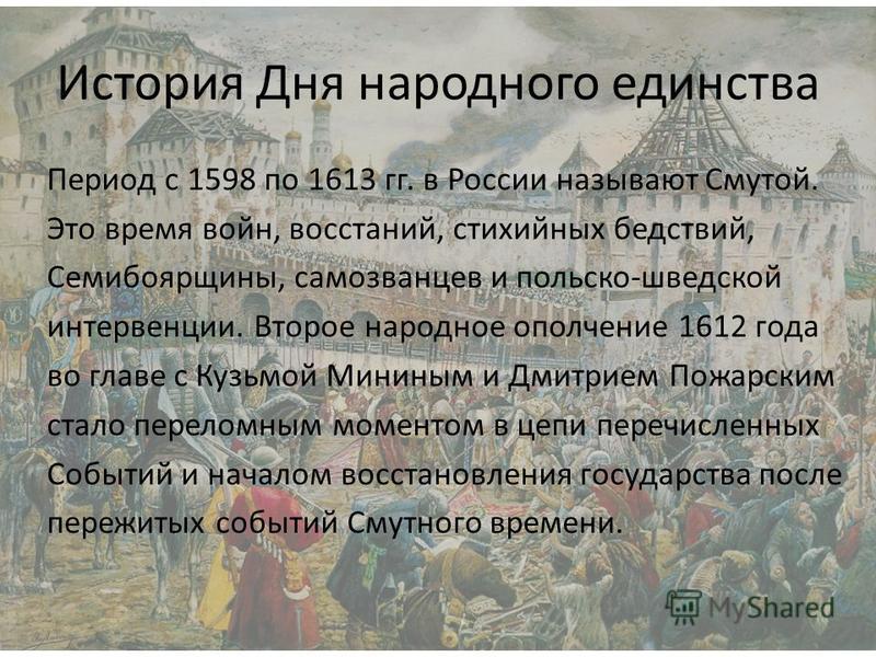 История Дня народного единства Период с 1598 по 1613 гг. в России называют Смутой. Это время войн, восстаний, стихийных бедствий, Семибоярщины, самозванцев и польско-шведской интервенции. Второе народное ополчение 1612 года во главе с Кузьмой Мининым