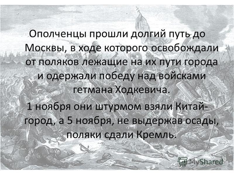 Ополченцы прошли долгий путь до Москвы, в ходе которого освобождали от поляков лежащие на их пути города и одержали победу над войсками гетмана Ходкевича. 1 ноября они штурмом взяли Китай- город, а 5 ноября, не выдержав осады, поляки сдали Кремль.