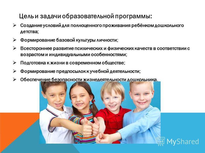 Цель и задачи образовательной программы: Создание условий для полноценного проживания ребёнком дошкольного детства; Формирование базовой культуры личности; Всестороннее развитие психических и физических качеств в соответствии с возрастом и индивидуал