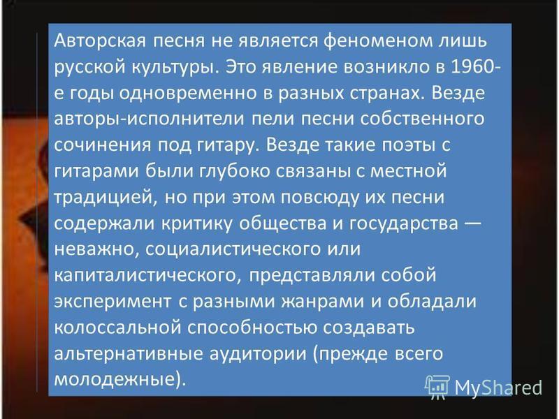 Авторская песня не является феноменом лишь русской культуры. Это явление возникло в 1960- е годы одновременно в разных странах. Везде авторы-исполнители пели песни собственного сочинения под гитару. Везде такие поэты с гитарами были глубоко связаны с