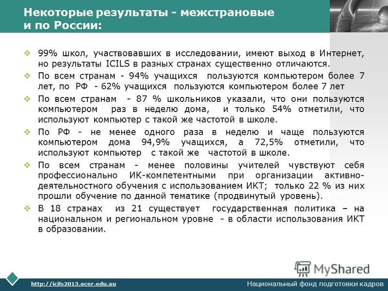 LOGO Некоторые результаты - межстрановые и по России: 99% школ, участвовавших в исследовании, имеют выход в Интернет, но результаты ICILS в разных странах существенно отличаются. По всем странам - 94% учащихся пользуются компьютером более 7 лет, по Р