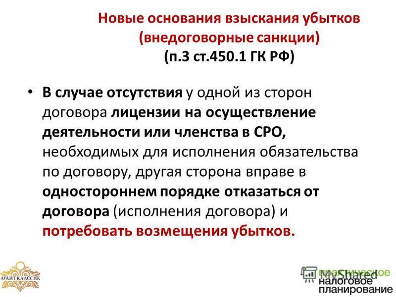 Новые основания взыскания убытков (внедоговорные санкции) (п.3 ст.450.1 ГК РФ) В случае отсутствия у одной из сторон договора лицензии на осуществление деятельности или членства в СРО, необходимых для исполнения обязательства по договору, другая стор