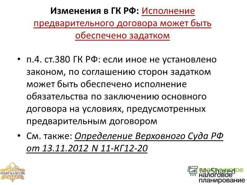 Изменения в ГК РФ: Исполнение предварительного договора может быть обеспечено задатком п.4. ст.380 ГК РФ: если иное не установлено законом, по соглашению сторон задатком может быть обеспечено исполнение обязательства по заключению основного договора
