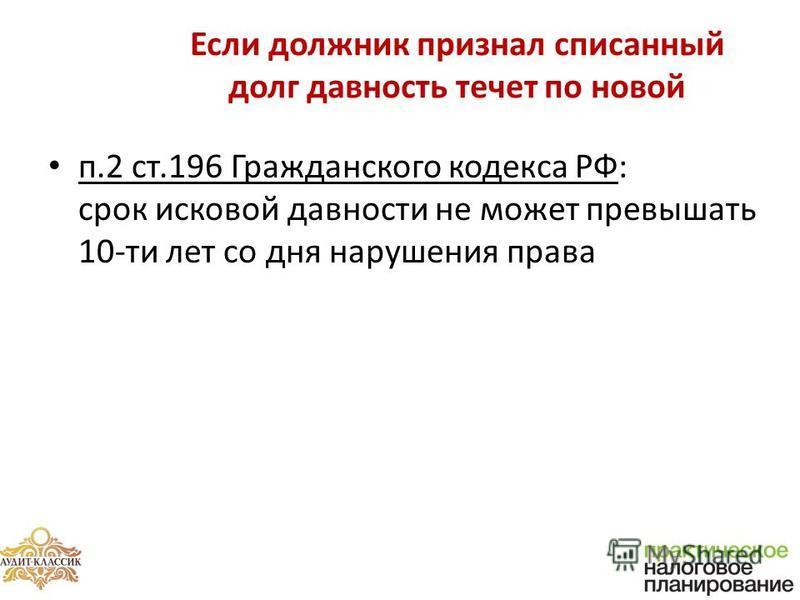 Если должник признал списанный долг давность течет по новой п.2 ст.196 Гражданского кодекса РФ: срок исковой давности не может превышать 10-ти лет со дня нарушения права