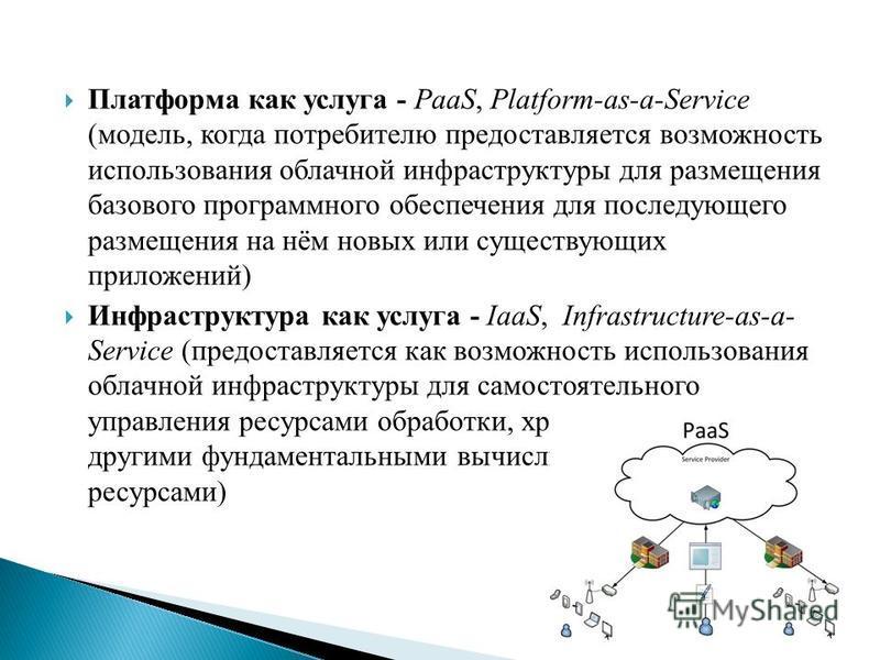 Платформа как услуга - PaaS, Platform-as-a-Service (модель, когда потребителю предоставляется возможность использования облачной инфраструктуры для размещения базового программного обеспечения для последующего размещения на нём новых или существующих