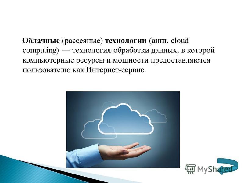 Облачные (рассеянные) технологии (англ. cloud computing) технология обработки данных, в которой компьютерные ресурсы и мощности предоставляются пользователю как Интернет-сервис.