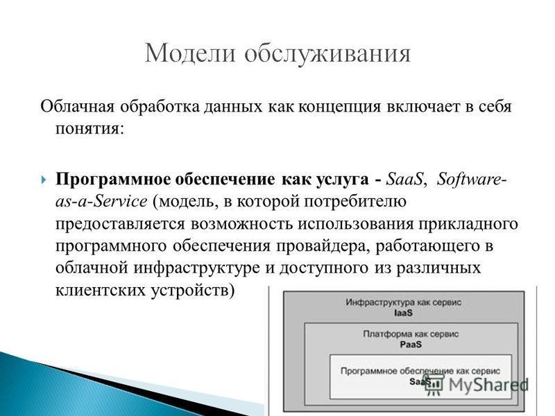 Облачная обработка данных как концепция включает в себя понятия: Программное обеспечение как услуга - SaaS, Software- as-a-Service (модель, в которой потребителю предоставляется возможность использования прикладного программного обеспечения провайдер