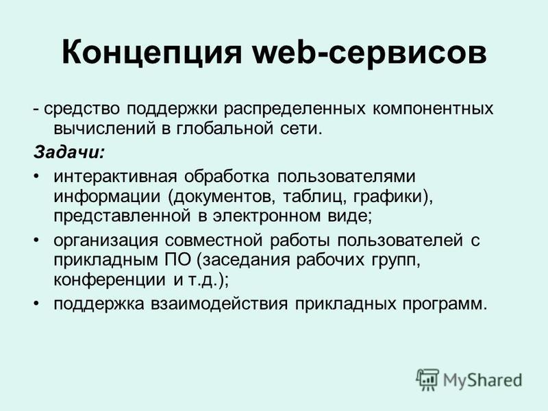 Концепция web-сервисов - средство поддержки распределенных компонентных вычислений в глобальной сети. Задачи: интерактивная обработка пользователями информации (документов, таблиц, графики), представленной в электронном виде; организация совместной р